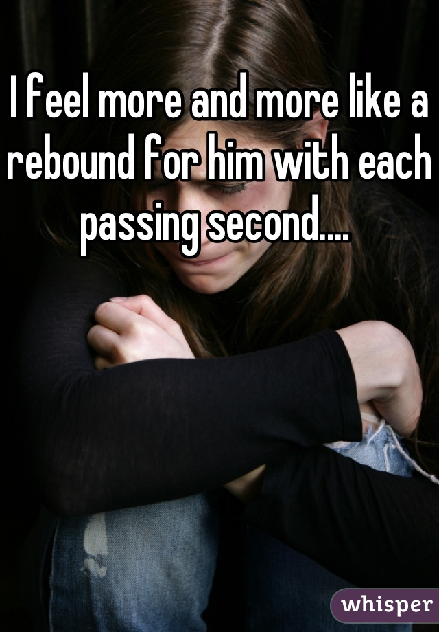 I feel more and more like a rebound for him with each passing second....
