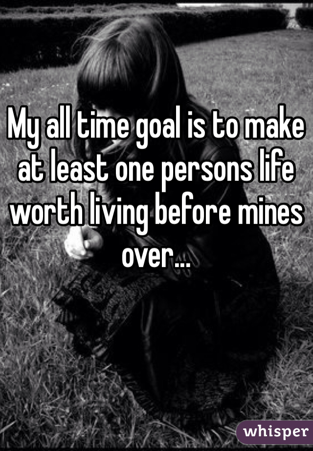 My all time goal is to make at least one persons life worth living before mines over...