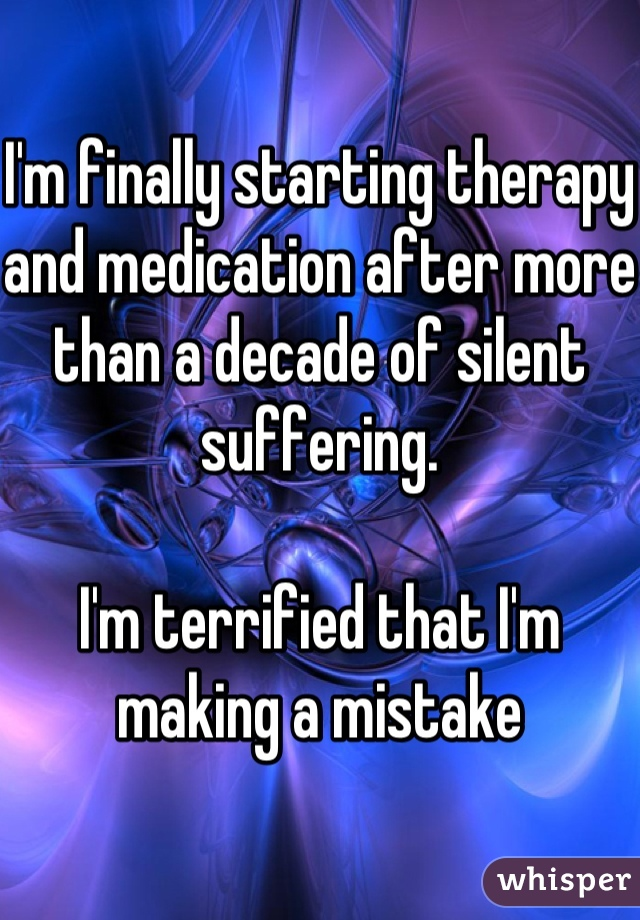 I'm finally starting therapy and medication after more than a decade of silent suffering.  I'm terrified that I'm making a mistake