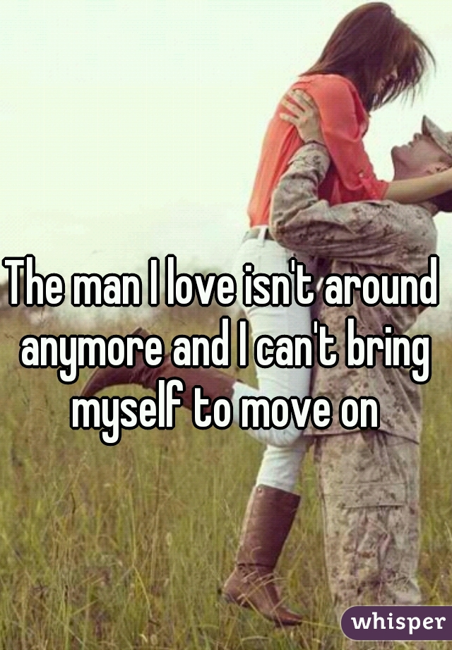 The man I love isn't around anymore and I can't bring myself to move on
