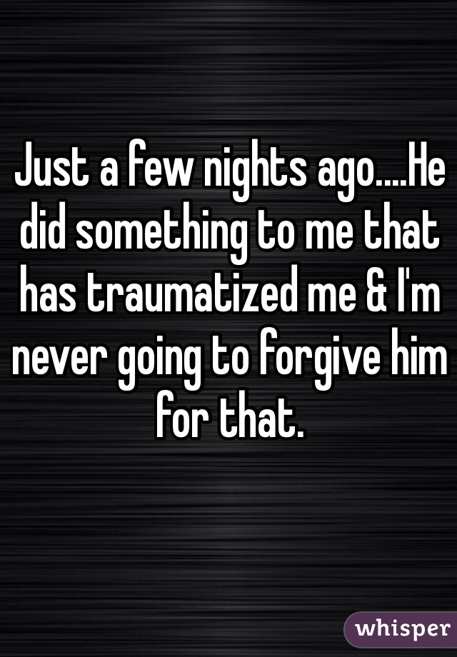 Just a few nights ago....He did something to me that has traumatized me & I'm never going to forgive him for that.