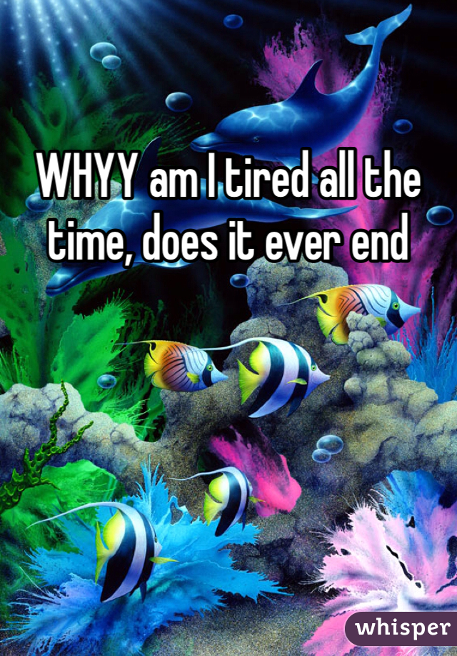 WHYY am I tired all the time, does it ever end