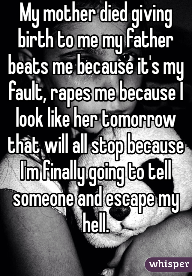 My mother died giving birth to me my father beats me because it's my fault, rapes me because I look like her tomorrow that will all stop because I'm finally going to tell someone and escape my hell.