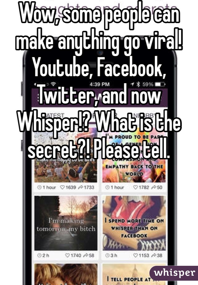 Wow, some people can make anything go viral! Youtube, Facebook, Twitter, and now Whisper!? What is the secret?! Please tell.