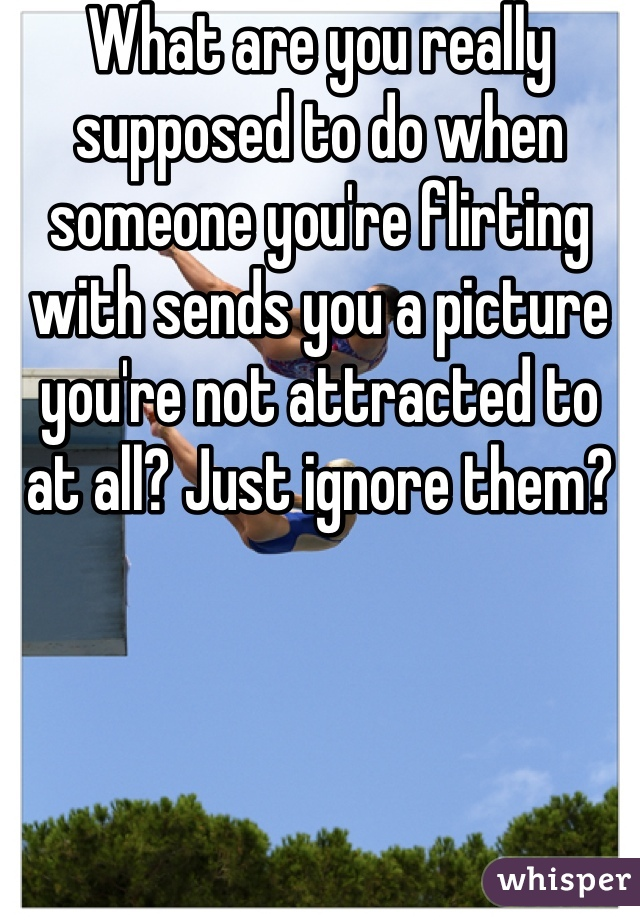 What are you really supposed to do when someone you're flirting with sends you a picture you're not attracted to at all? Just ignore them?