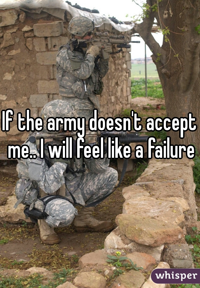 If the army doesn't accept me.. I will feel like a failure