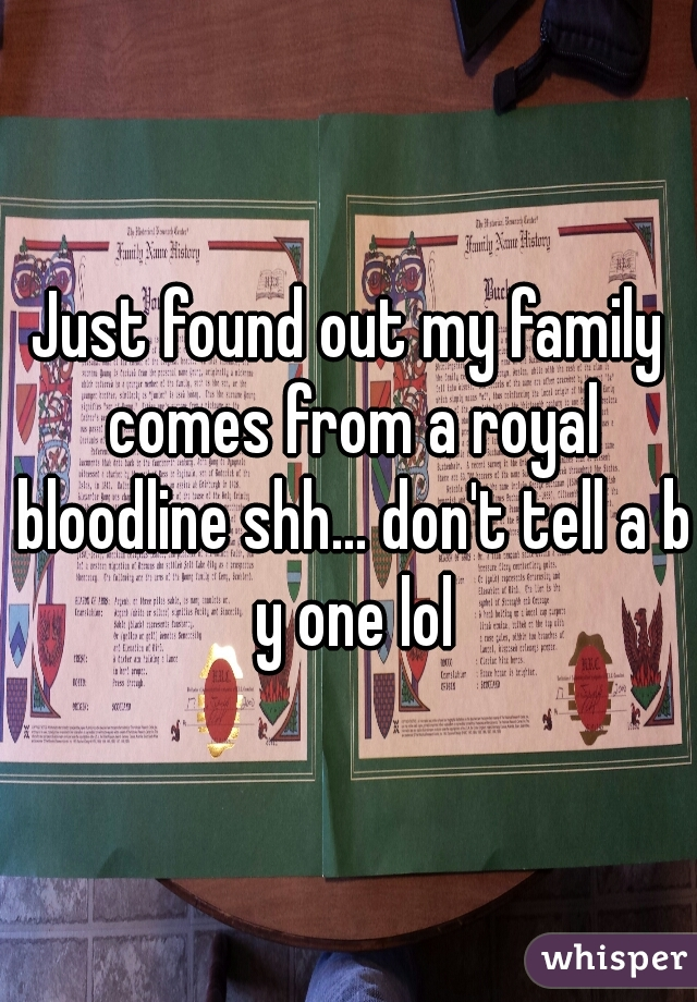 Just found out my family comes from a royal bloodline shh... don't tell a b y one lol