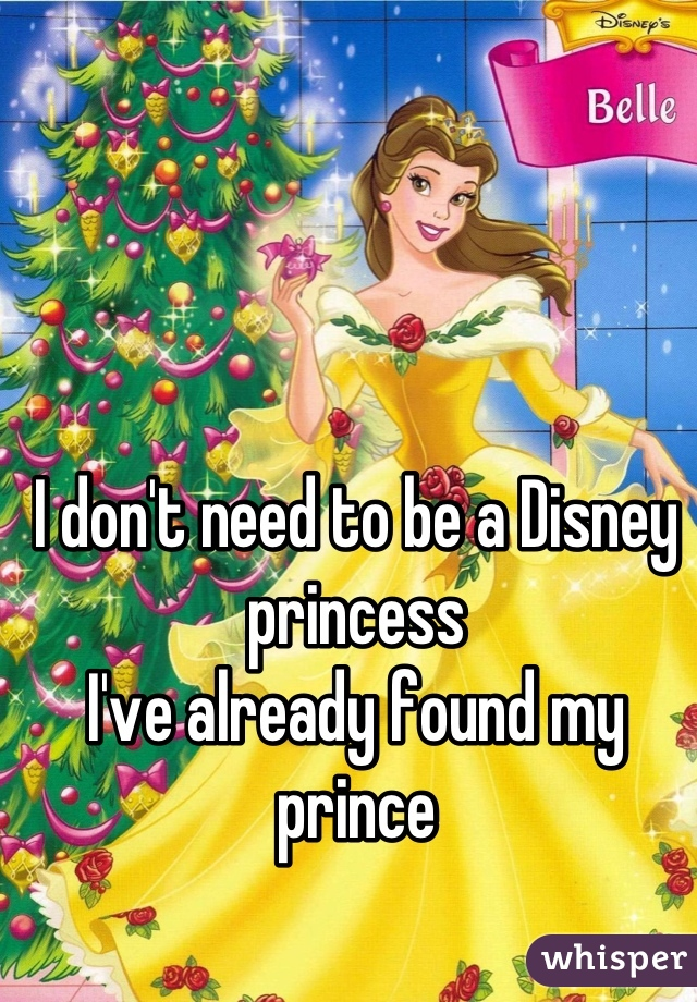 I don't need to be a Disney princess I've already found my prince