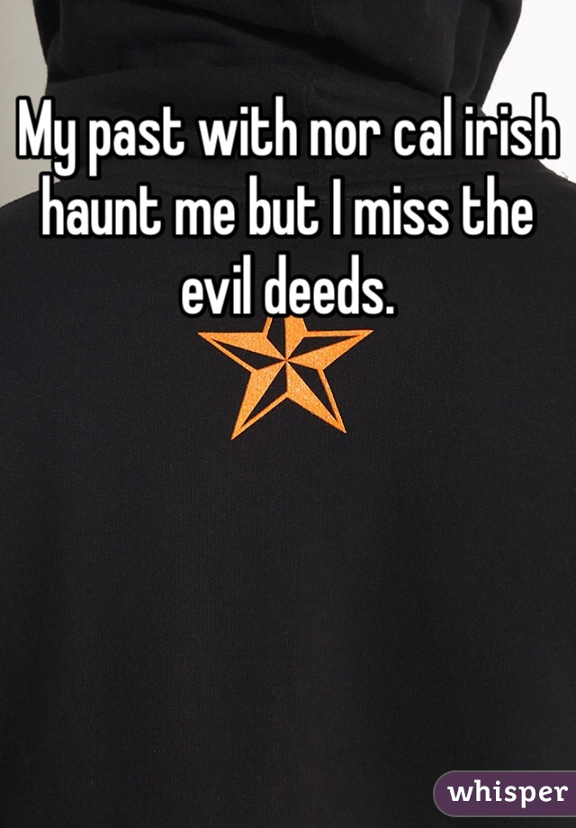 My past with nor cal irish haunt me but I miss the evil deeds.