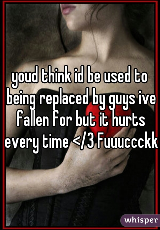 youd think id be used to being replaced by guys ive fallen for but it hurts every time </3 Fuuuccckkk