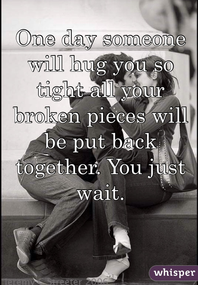 One day someone will hug you so tight all your broken pieces will be put back together. You just wait.