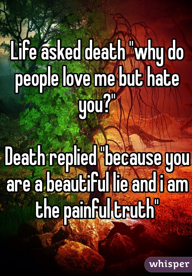 """Life asked death """"why do people love me but hate you?""""   Death replied """"because you are a beautiful lie and i am the painful truth"""""""