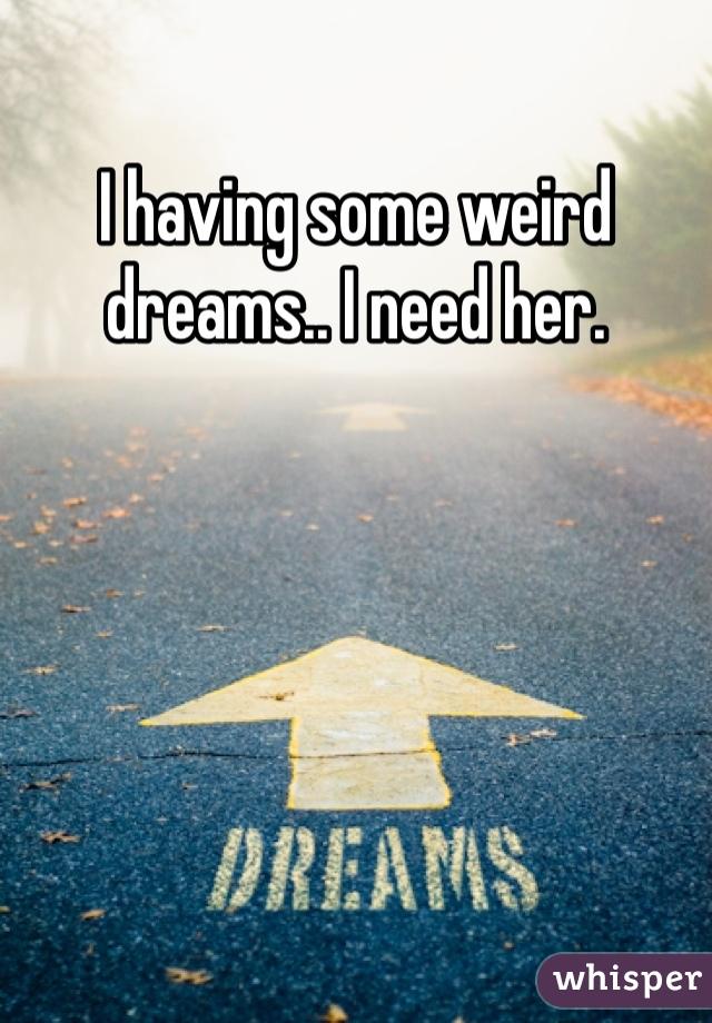 I having some weird dreams.. I need her.
