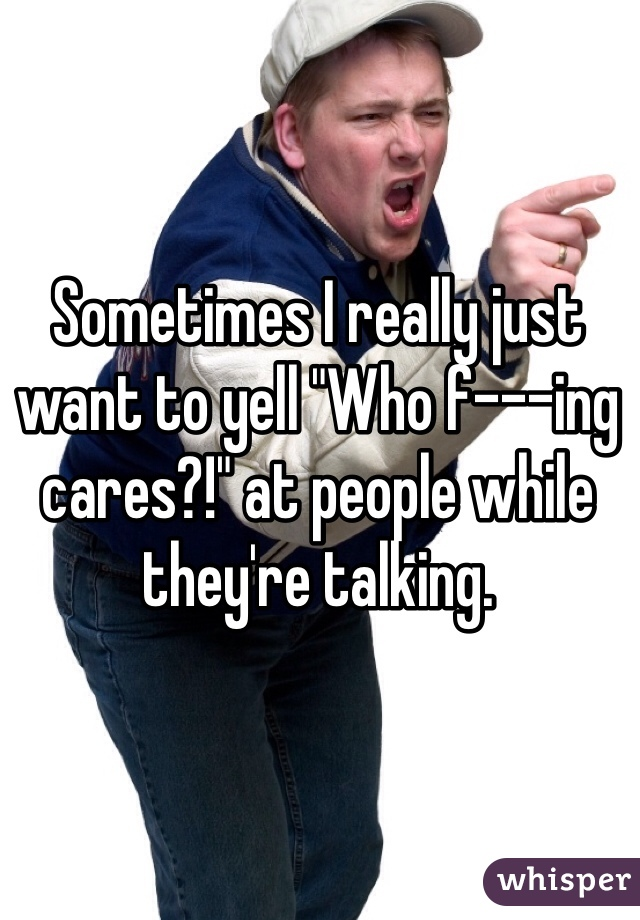 """Sometimes I really just want to yell """"Who f---ing cares?!"""" at people while they're talking."""