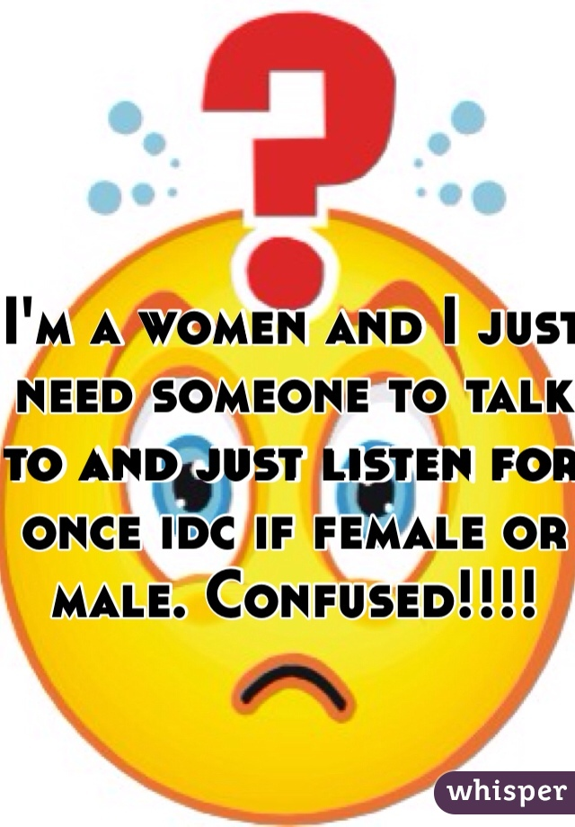 I'm a women and I just need someone to talk to and just listen for once idc if female or male. Confused!!!!
