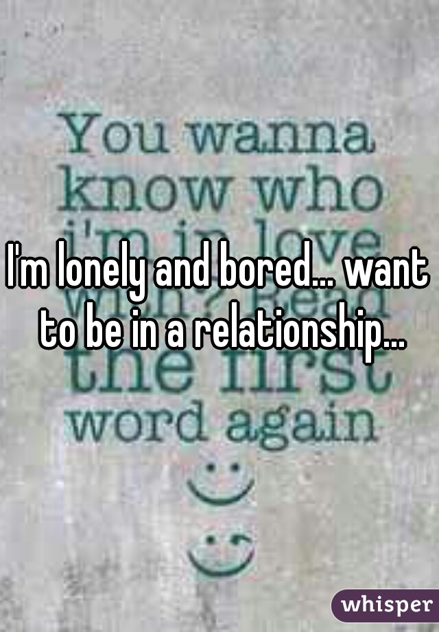 I'm lonely and bored... want to be in a relationship...