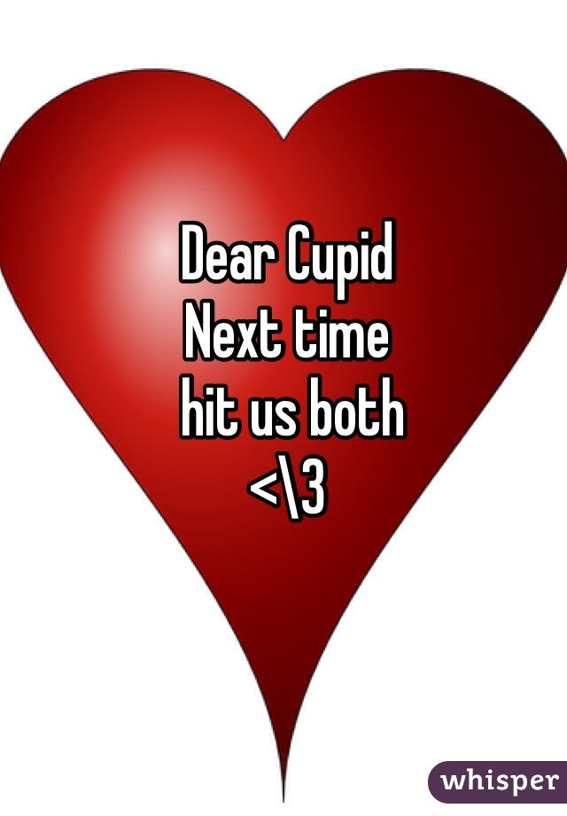 Dear Cupid  Next time   hit us both <\3