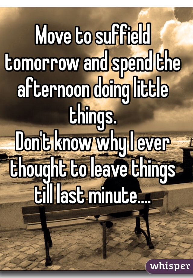 Move to suffield tomorrow and spend the afternoon doing little things. Don't know why I ever thought to leave things till last minute....