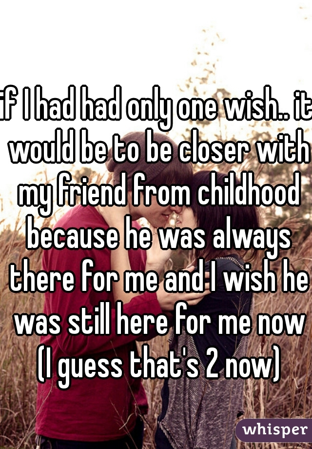 if I had had only one wish.. it would be to be closer with my friend from childhood because he was always there for me and I wish he was still here for me now (I guess that's 2 now)