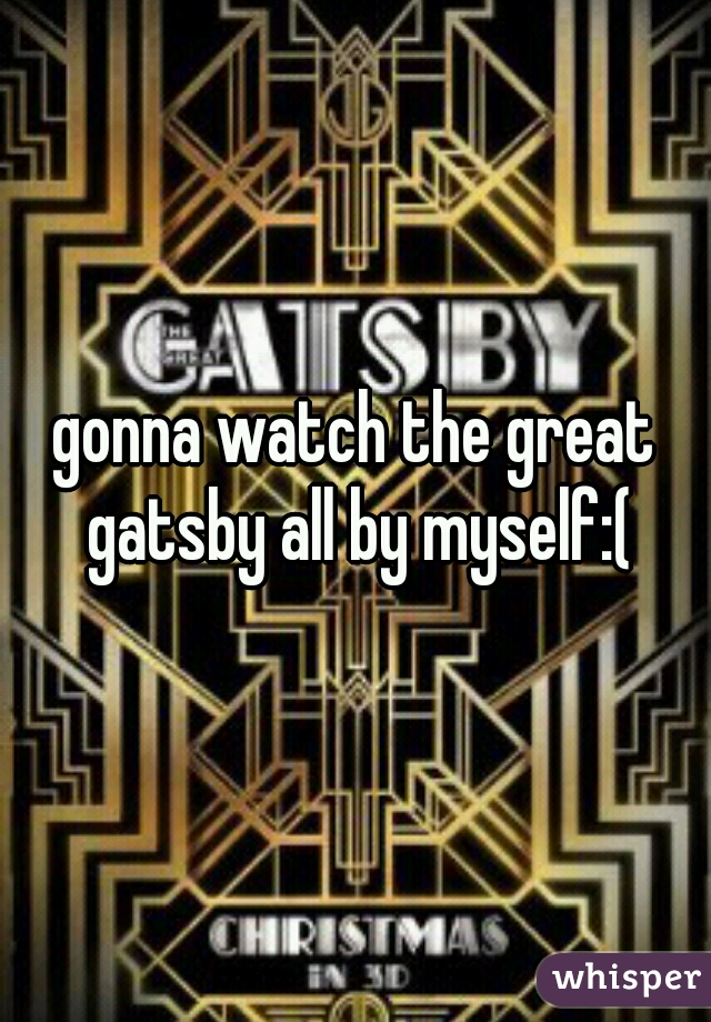 gonna watch the great gatsby all by myself:(