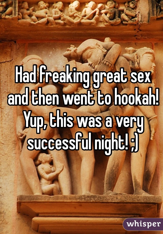 Had freaking great sex and then went to hookah! Yup, this was a very successful night! ;)