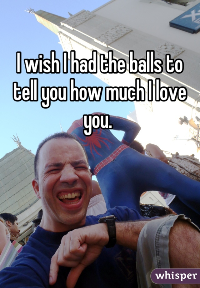 I wish I had the balls to tell you how much I love you.