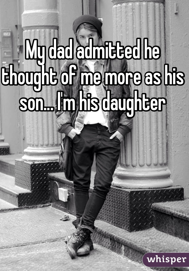 My dad admitted he thought of me more as his son... I'm his daughter