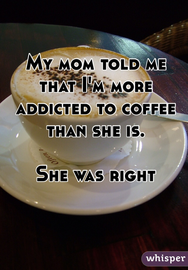 My mom told me that I'm more addicted to coffee than she is.   She was right