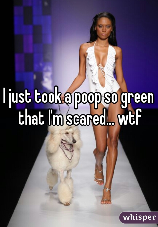 I just took a poop so green that I'm scared... wtf