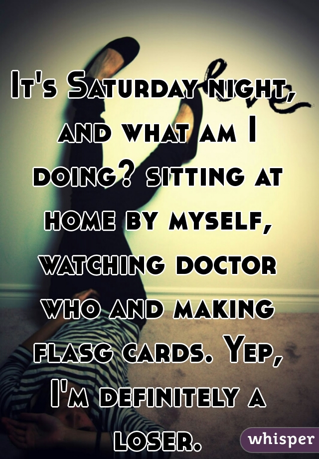 It's Saturday night, and what am I doing? sitting at home by myself, watching doctor who and making flasg cards. Yep, I'm definitely a loser.