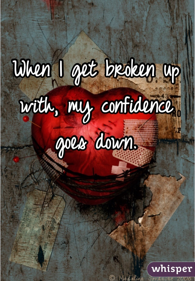 When I get broken up with, my confidence goes down.