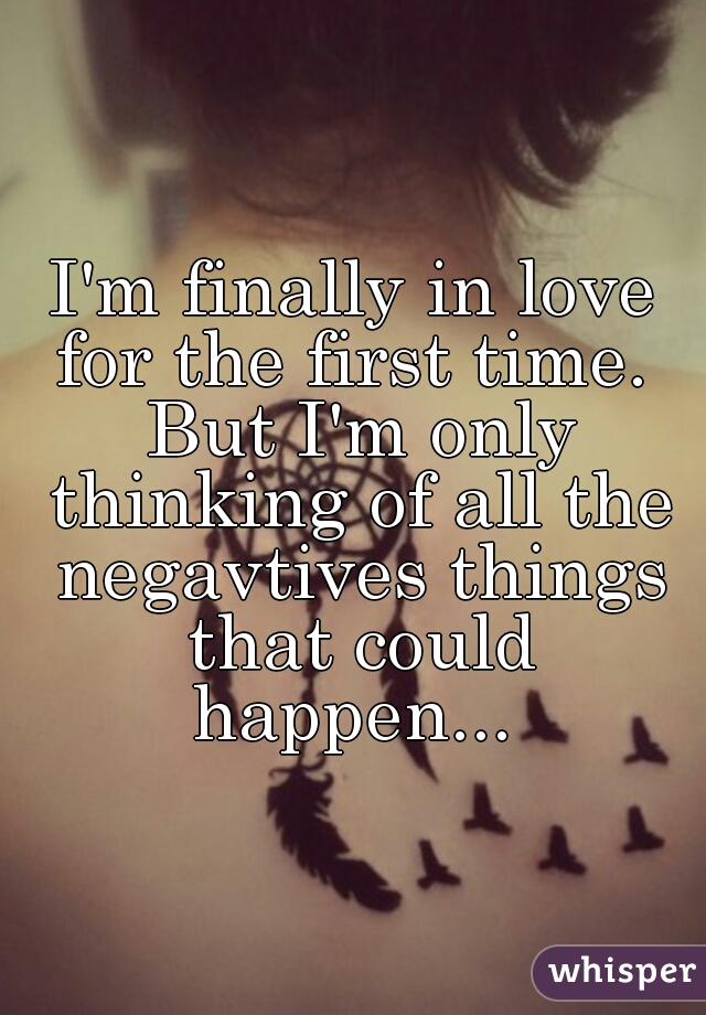 I'm finally in love for the first time.  But I'm only thinking of all the negavtives things that could happen...