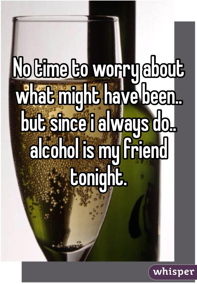 No time to worry about what might have been.. but since i always do.. alcohol is my friend tonight.