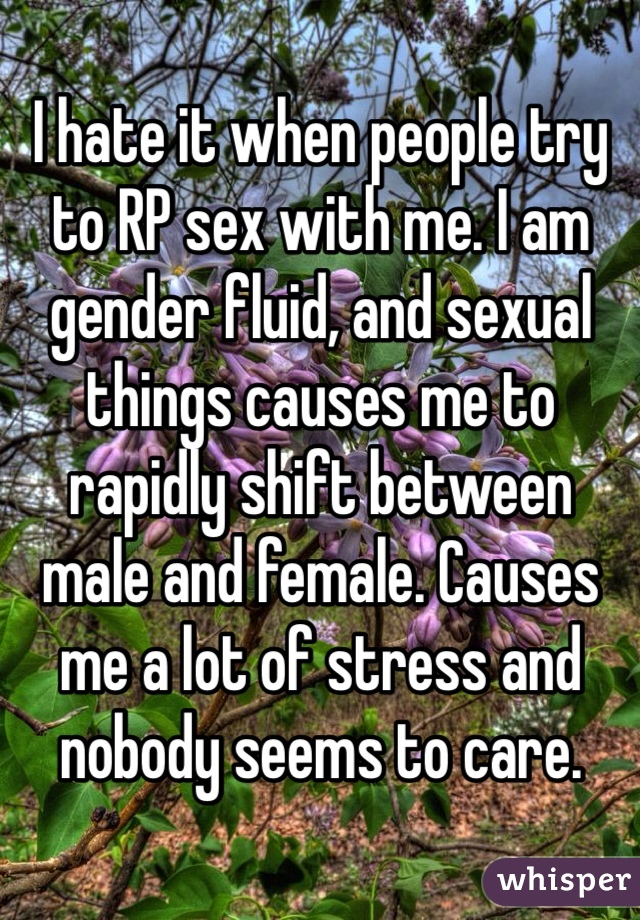 I hate it when people try to RP sex with me. I am gender fluid, and sexual things causes me to rapidly shift between male and female. Causes me a lot of stress and nobody seems to care.