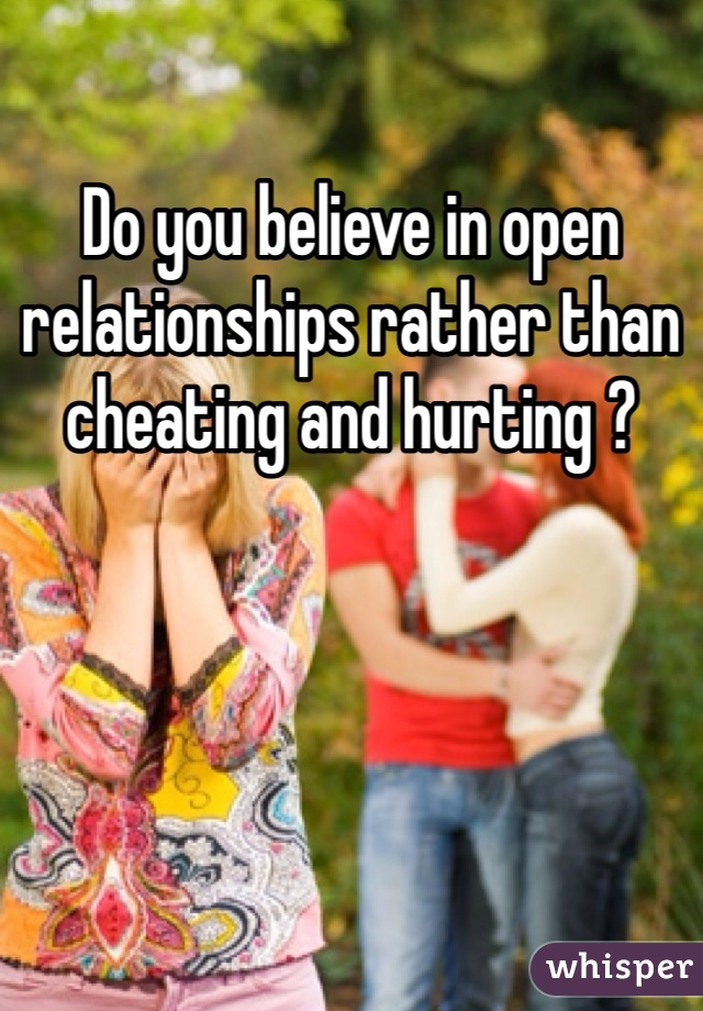 Do you believe in open relationships rather than cheating and hurting ?