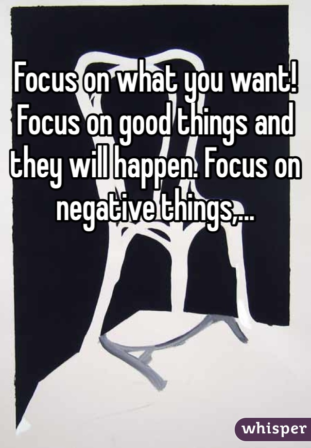 Focus on what you want! Focus on good things and they will happen. Focus on negative things,...