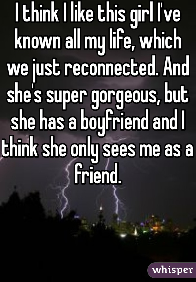 I think I like this girl I've known all my life, which we just reconnected. And she's super gorgeous, but she has a boyfriend and I think she only sees me as a friend.