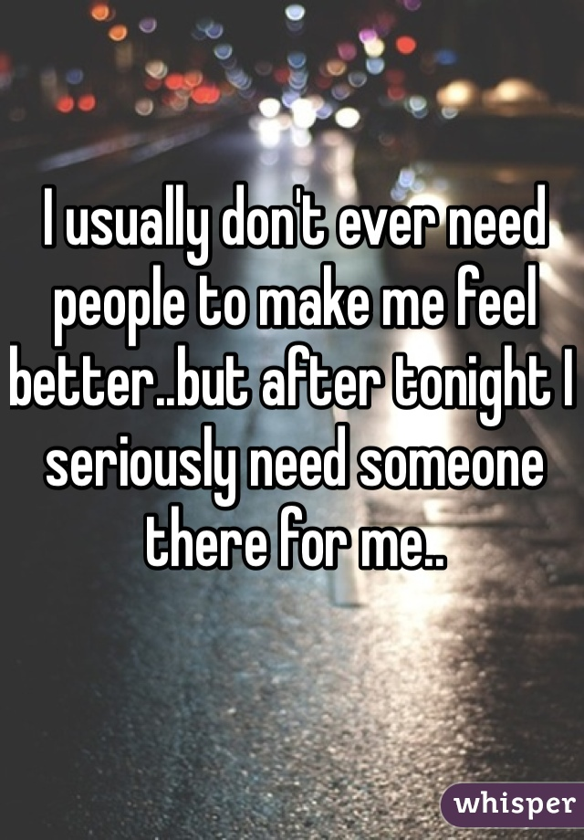I usually don't ever need people to make me feel better..but after tonight I seriously need someone there for me..