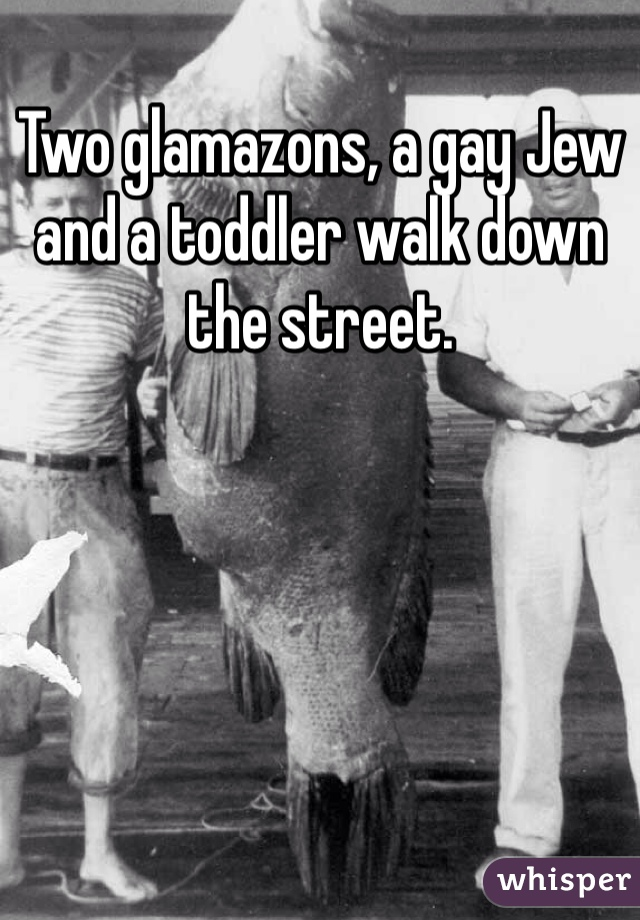 Two glamazons, a gay Jew and a toddler walk down the street.