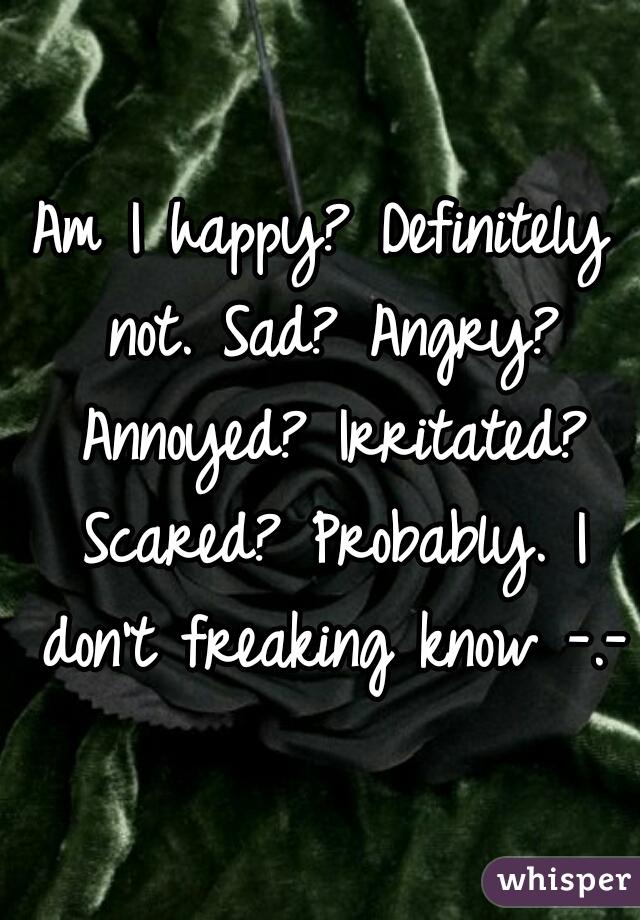 Am I happy? Definitely not. Sad? Angry? Annoyed? Irritated? Scared? Probably. I don't freaking know -.-
