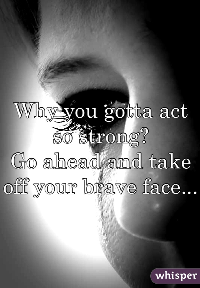 Why you gotta act so strong? Go ahead and take off your brave face...