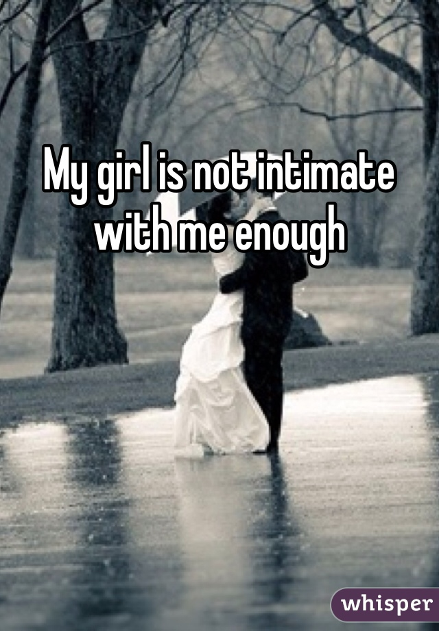 My girl is not intimate with me enough