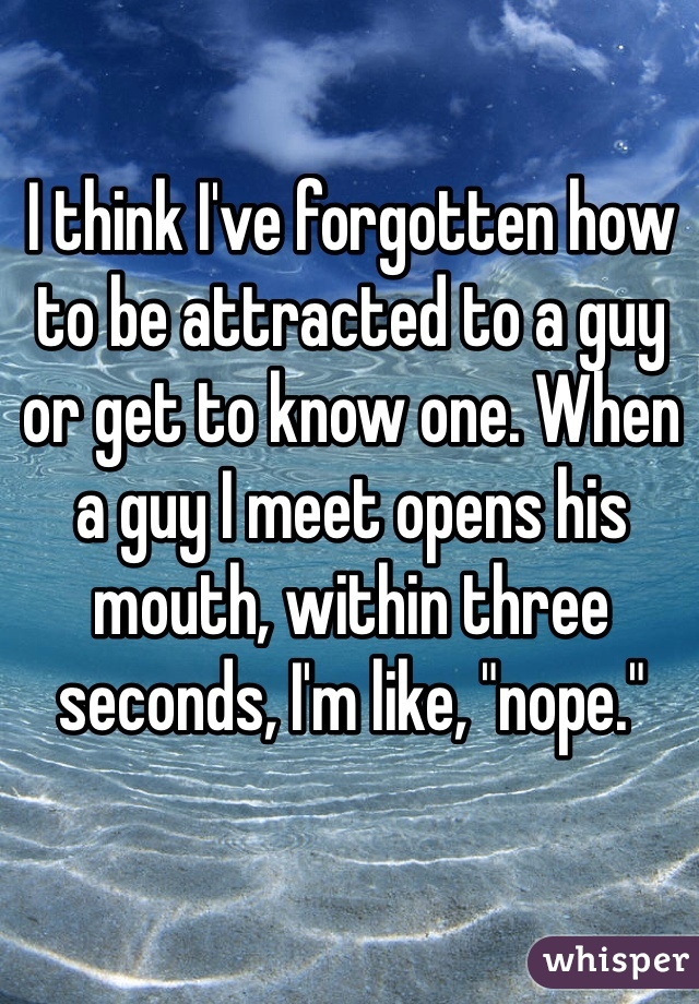 """I think I've forgotten how to be attracted to a guy or get to know one. When a guy I meet opens his mouth, within three seconds, I'm like, """"nope."""""""