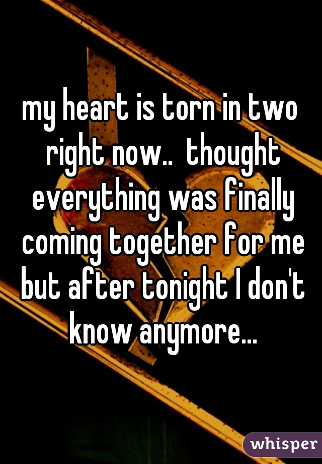 my heart is torn in two right now..  thought everything was finally coming together for me but after tonight I don't know anymore...
