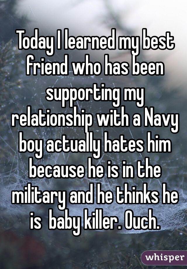 Today I learned my best friend who has been supporting my relationship with a Navy boy actually hates him because he is in the military and he thinks he is  baby killer. Ouch.