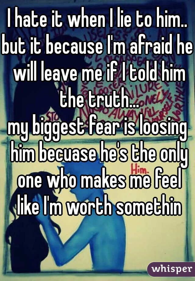 I hate it when I lie to him..  but it because I'm afraid he will leave me if I told him the truth...  my biggest fear is loosing him becuase he's the only one who makes me feel like I'm worth somethin