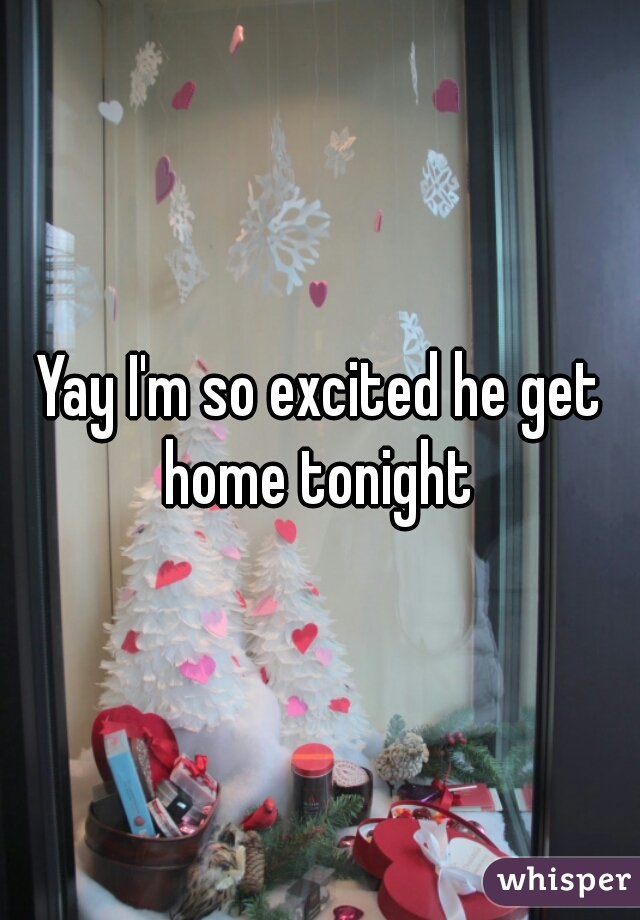 Yay I'm so excited he get home tonight