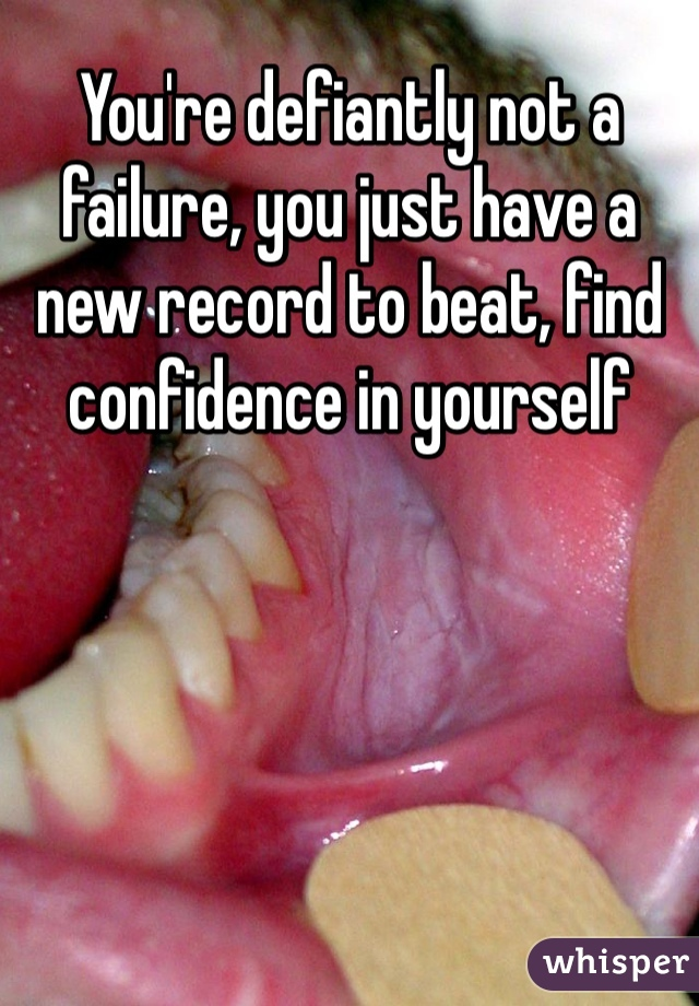 You're defiantly not a failure, you just have a new record to beat, find confidence in yourself