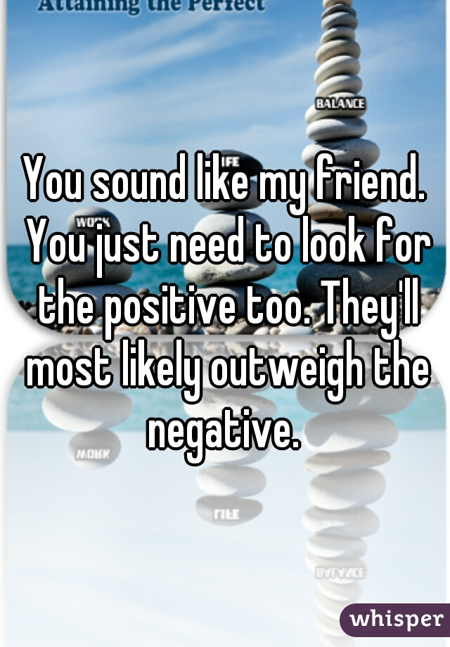You sound like my friend. You just need to look for the positive too. They'll most likely outweigh the negative.