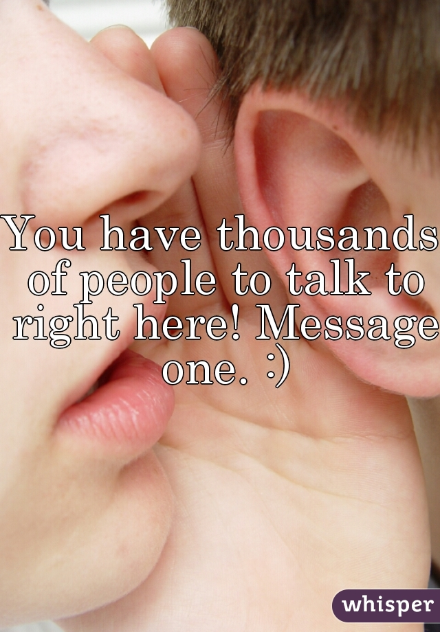 You have thousands of people to talk to right here! Message one. :)
